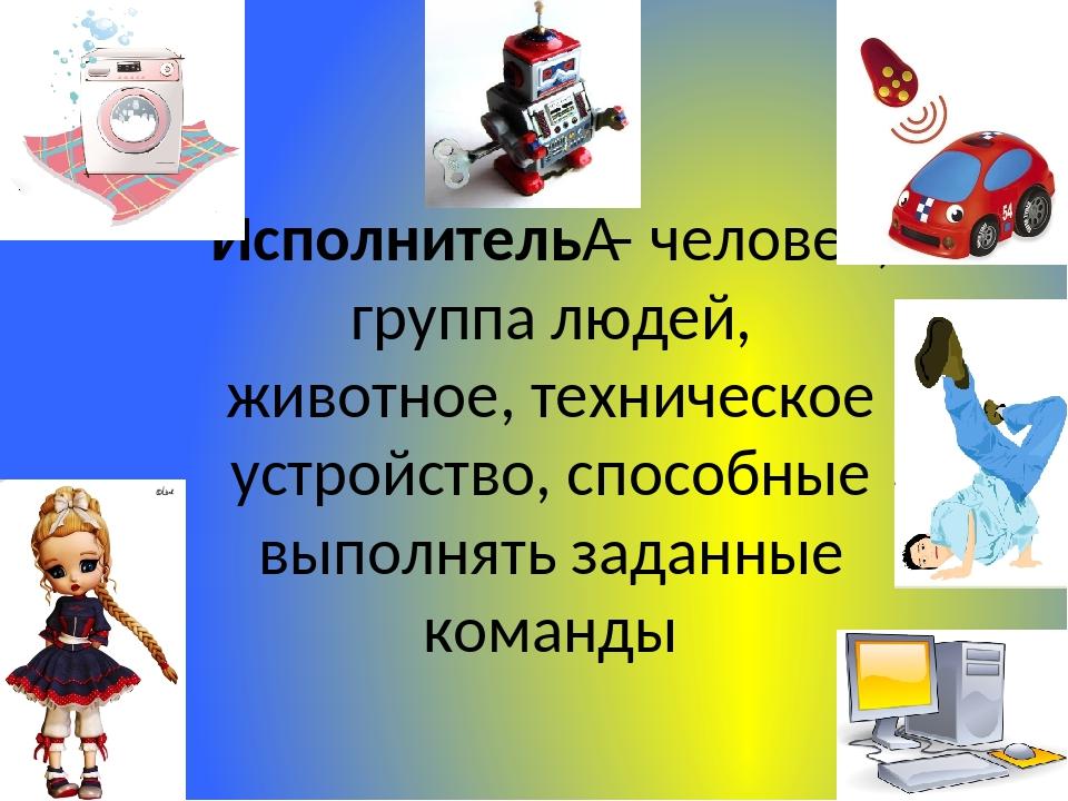 Исполнитель– человек, группа людей, животное, техническое устройство, способ...