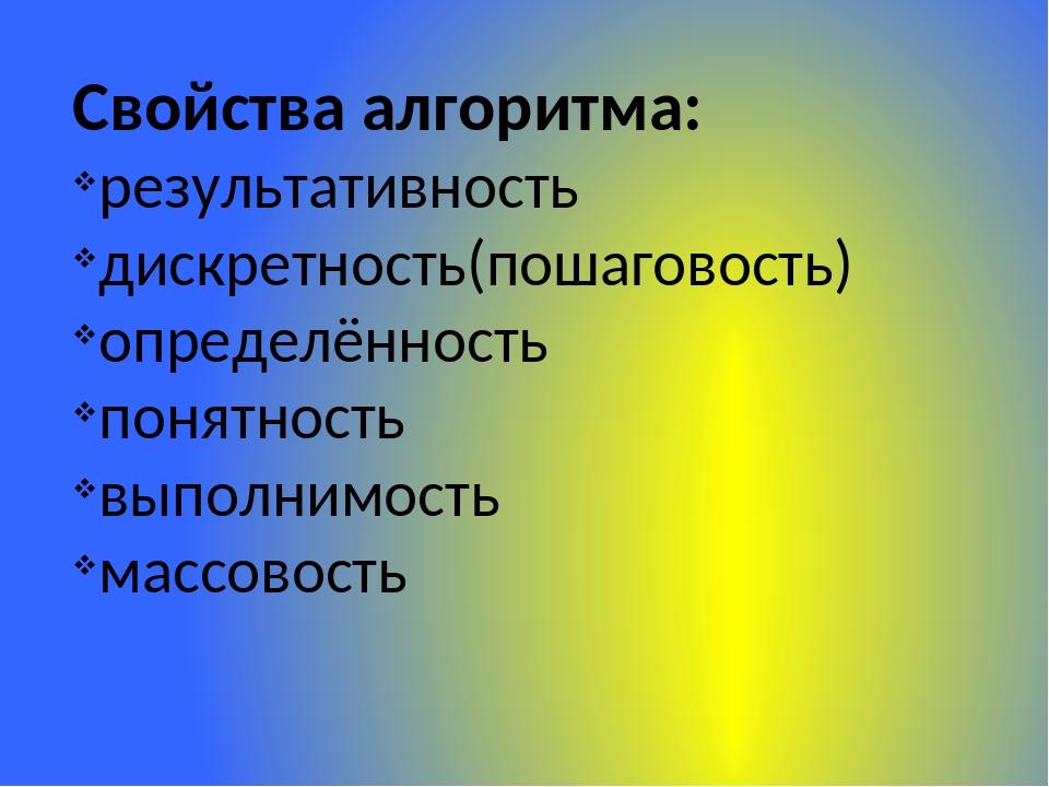 Свойства алгоритма: результативность дискретность(пошаговость) определённость...