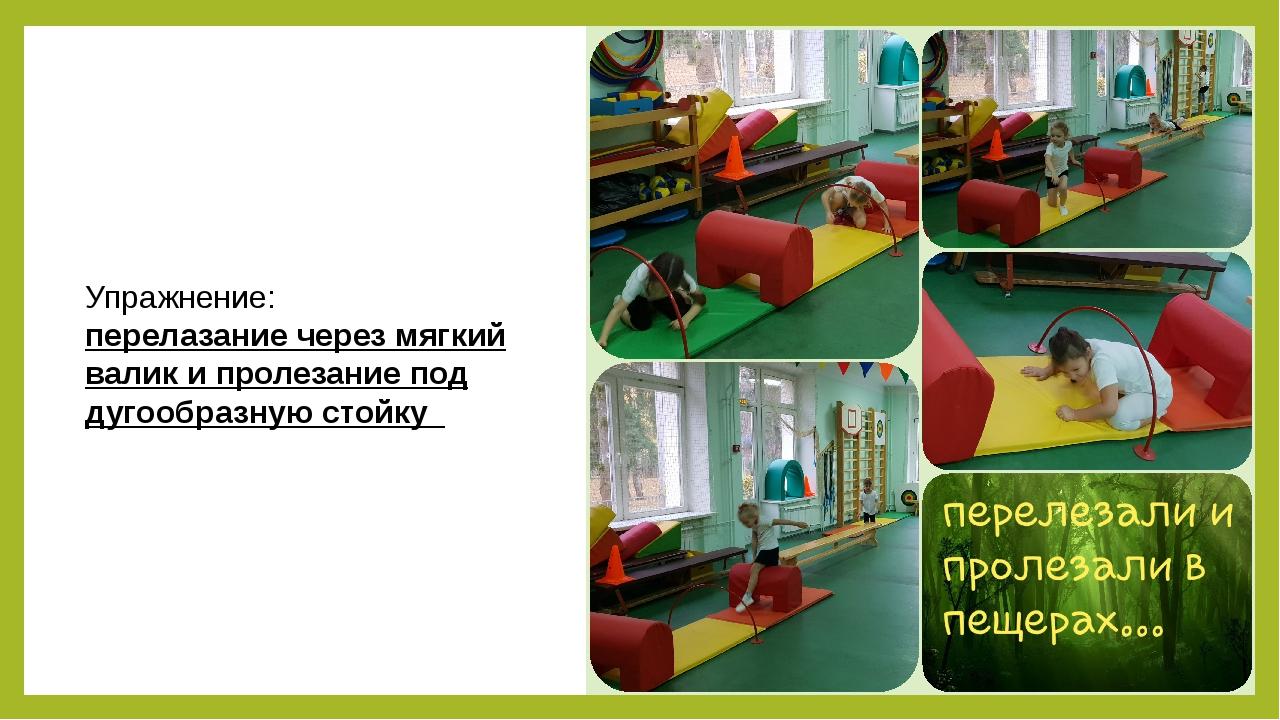 Упражнение: перелазание через мягкий валик и пролезание под дугообразную стойку