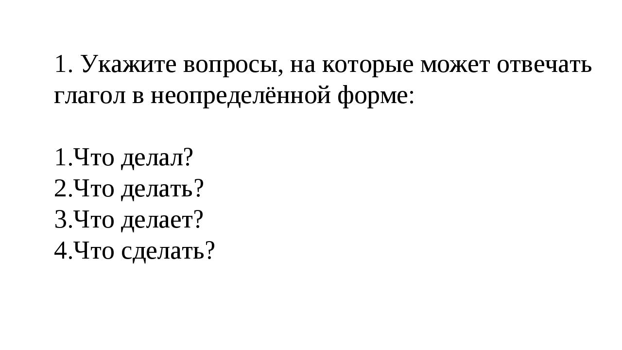 1. Укажите вопросы, на которые может отвечать глагол в неопределённой форме:...