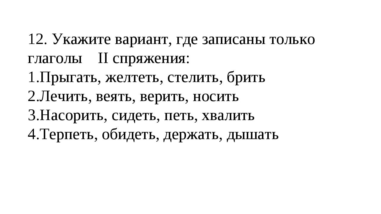12. Укажите вариант, где записаны только глаголы II спряжения: Прыгать, желт...