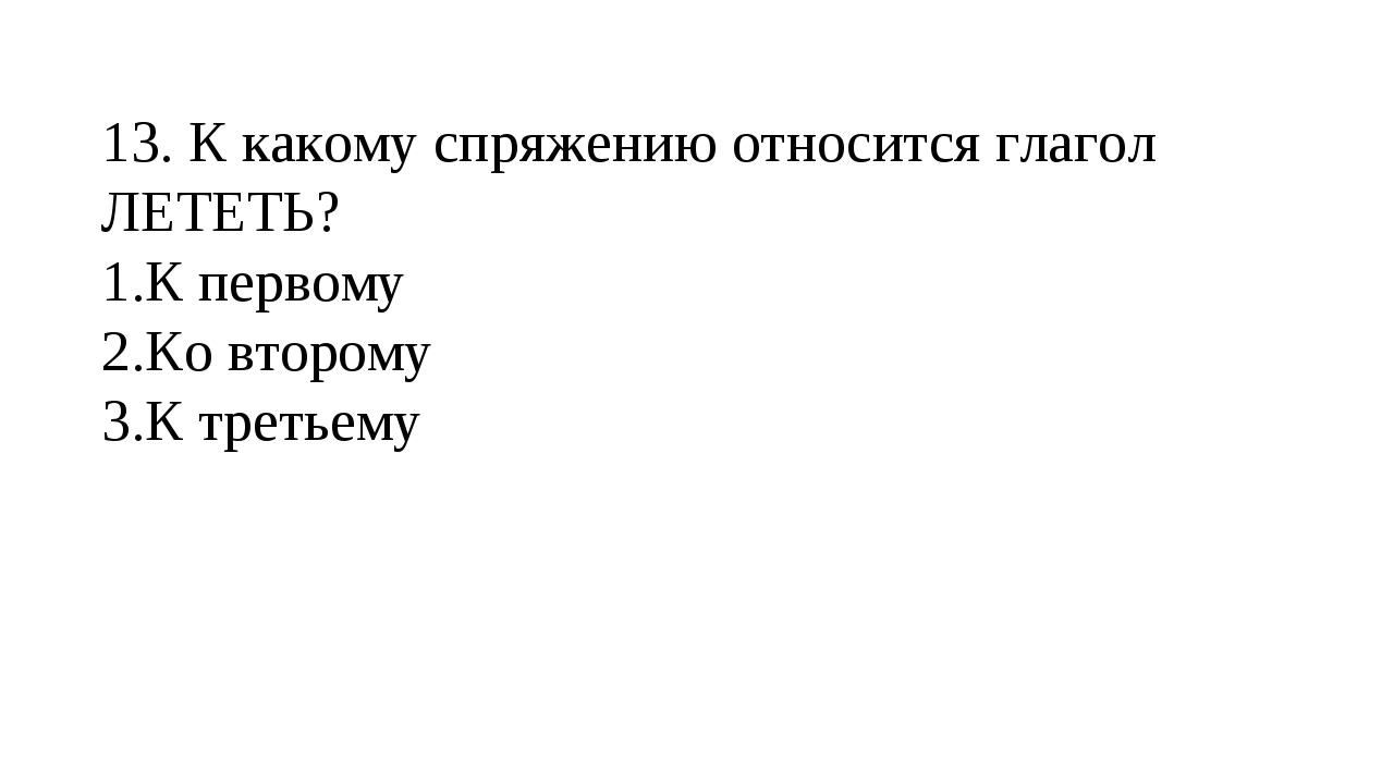 13. К какому спряжению относится глагол ЛЕТЕТЬ? К первому Ко второму К треть...
