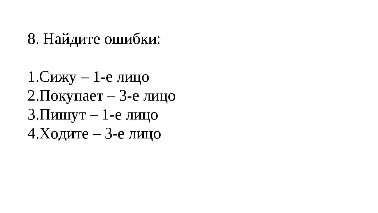 8. Найдите ошибки: Сижу – 1-е лицо Покупает – 3-е лицо Пишут – 1-е лицо Ходи...