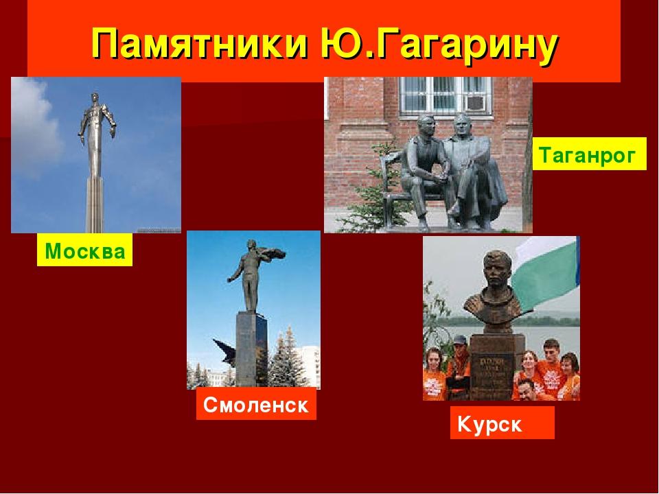Памятники Ю.Гагарину Москва Таганрог Смоленск Курск
