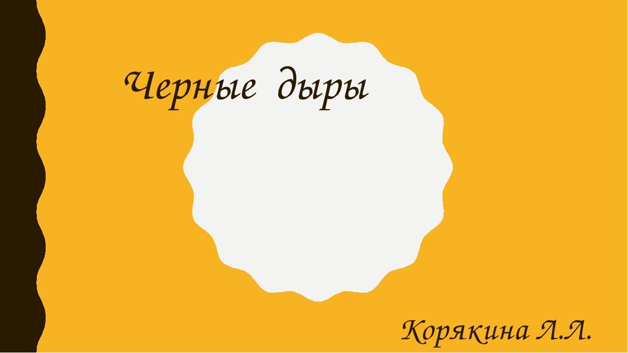 Черные дыры Корякина Л.Л.