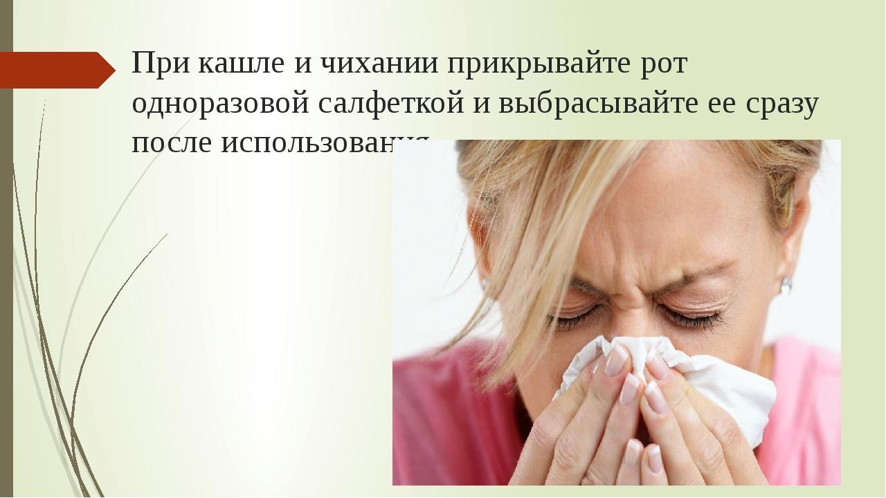 При кашле и чихании прикрывайте рот одноразовой салфеткой и выбрасывайте ее с...