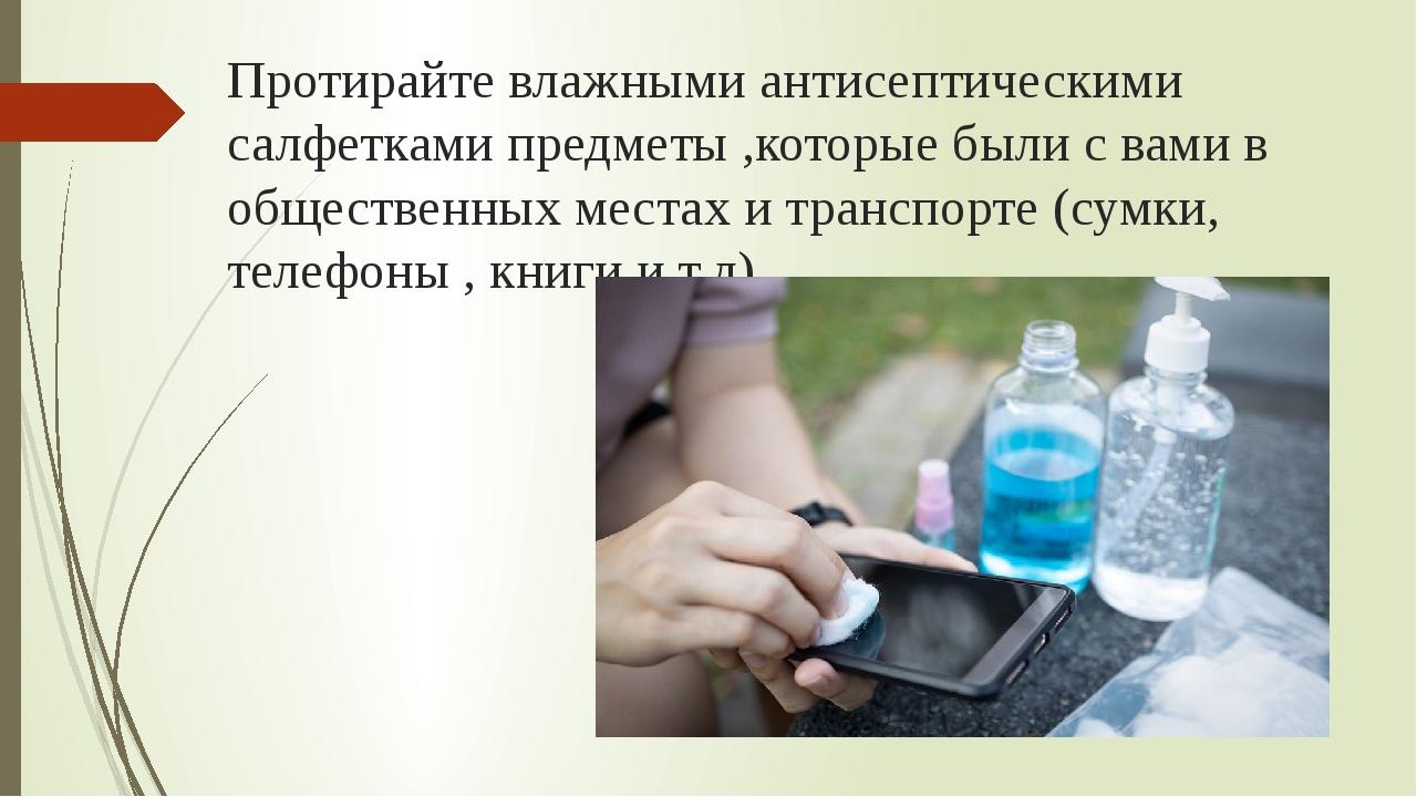 Протирайте влажными антисептическими салфетками предметы ,которые были с вами...