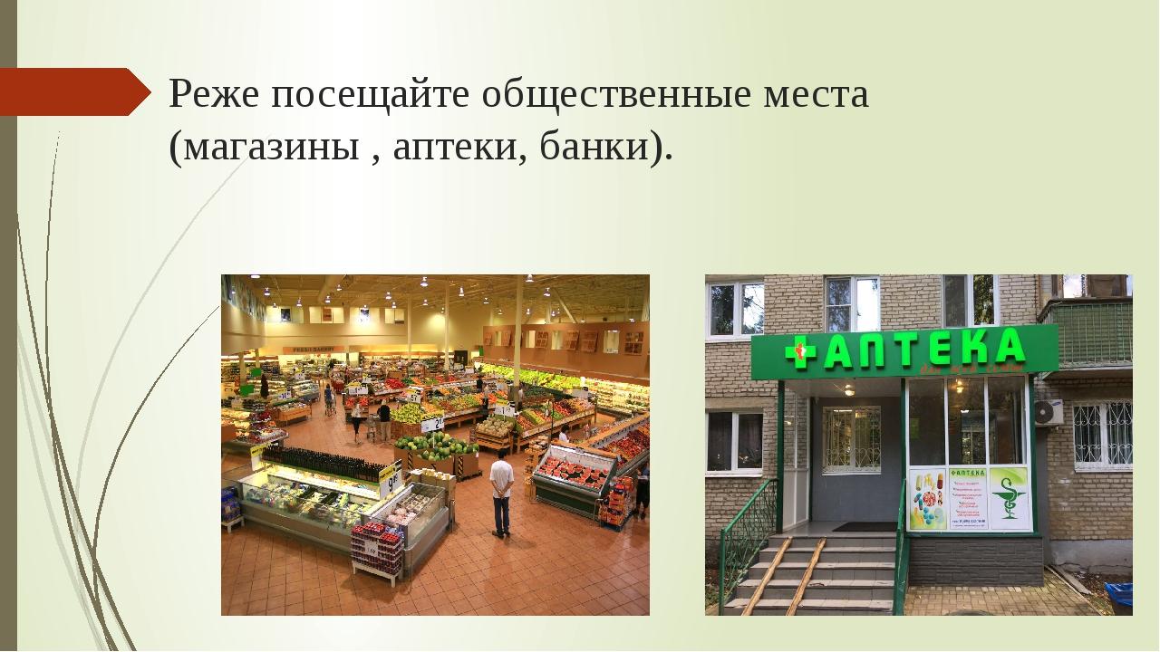 Реже посещайте общественные места (магазины , аптеки, банки).