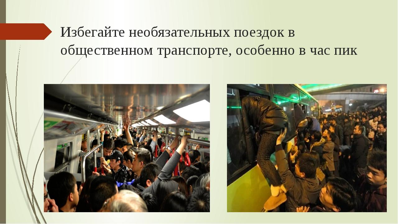 Избегайте необязательных поездок в общественном транспорте, особенно в час пик