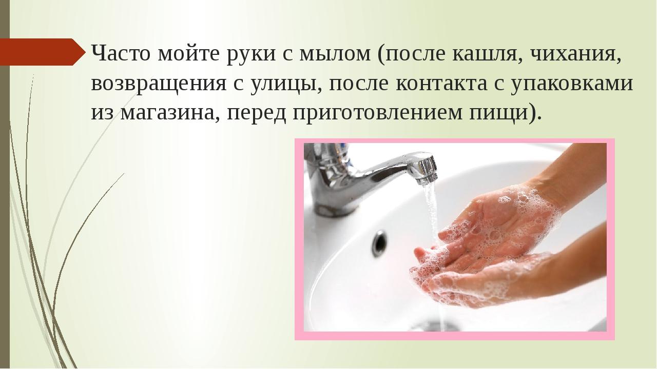 Часто мойте руки с мылом (после кашля, чихания, возвращения с улицы, после ко...