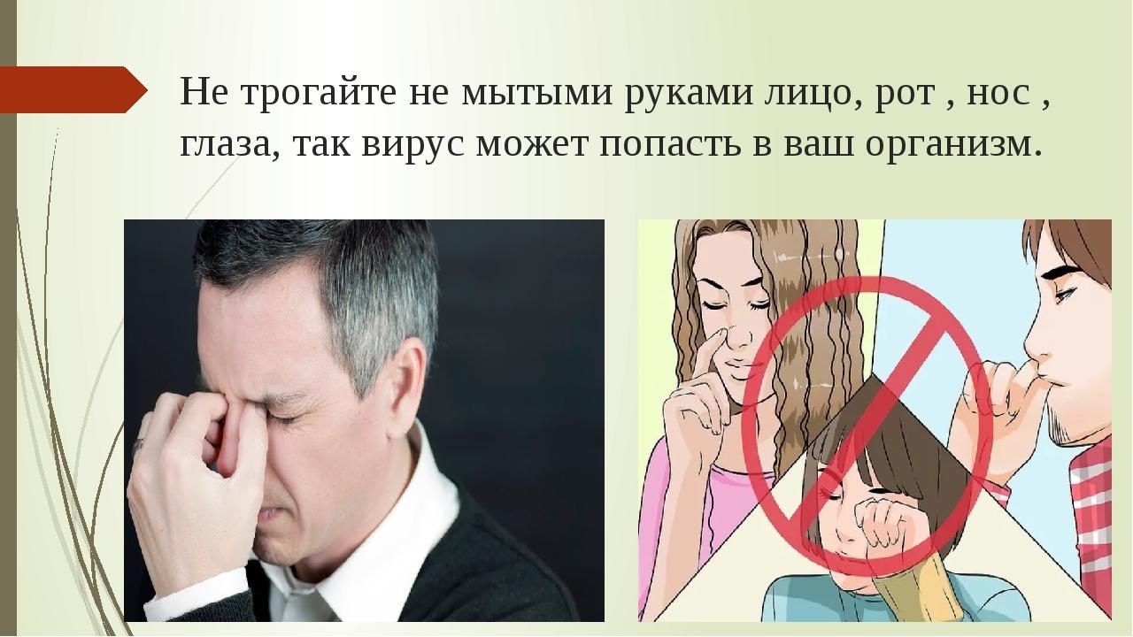 Не трогайте не мытыми руками лицо, рот , нос , глаза, так вирус может попасть...