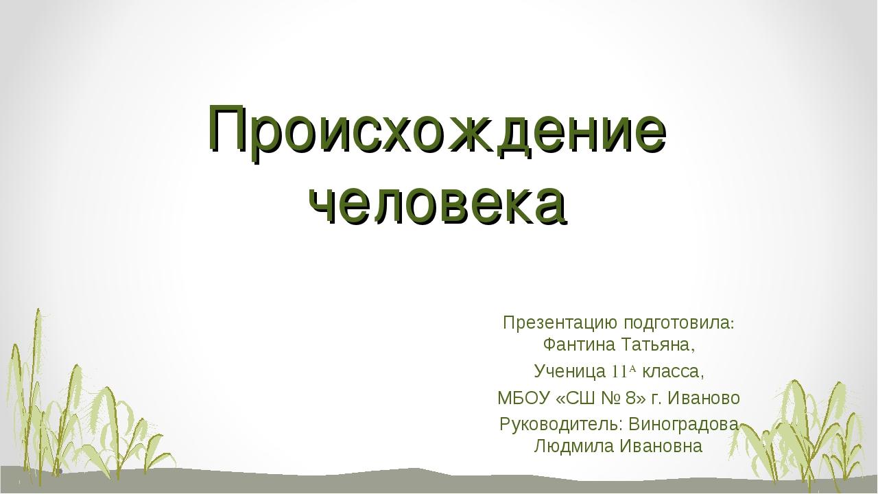 Происхождение человека Презентацию подготовила: Фантина Татьяна, Ученица 11А...