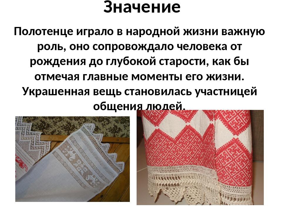 Значение Полотенце играло в народной жизни важную роль, оно сопровождало чело...