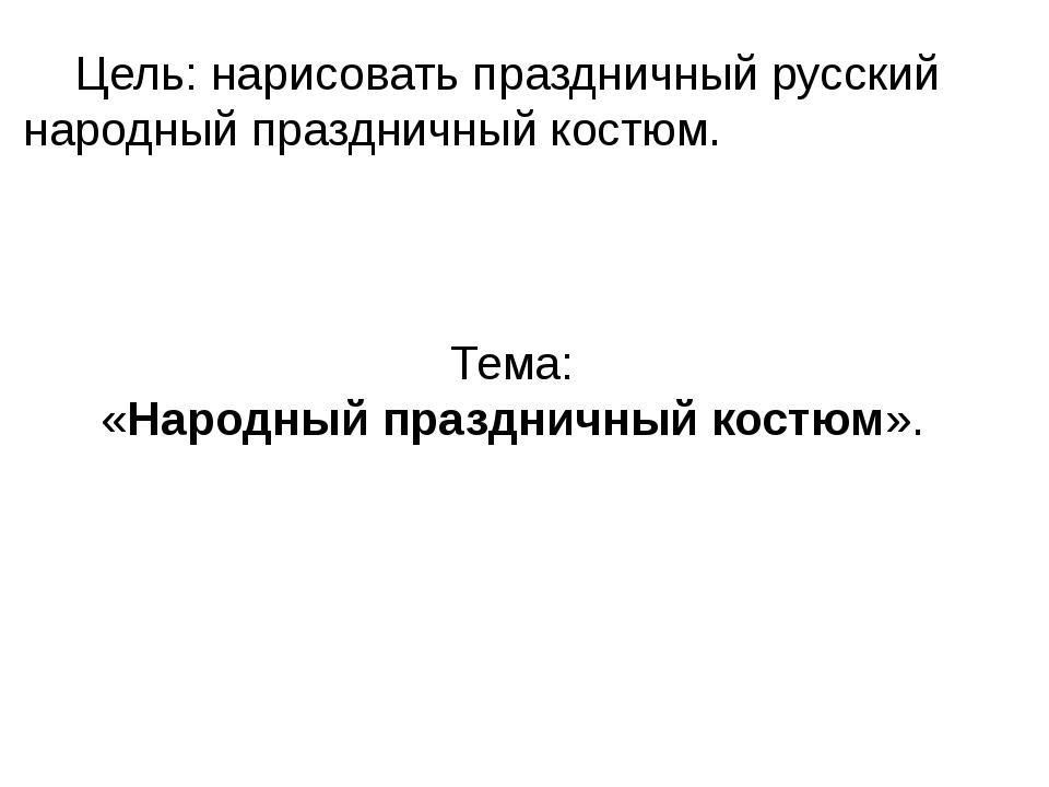 Цель: нарисовать праздничный русский народный праздничный костюм. Тема: «Нар...