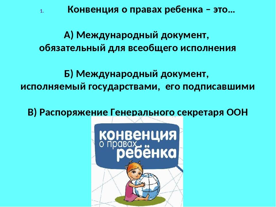 Конвенция о правах ребенка – это… А) Международный документ, обязательный для...