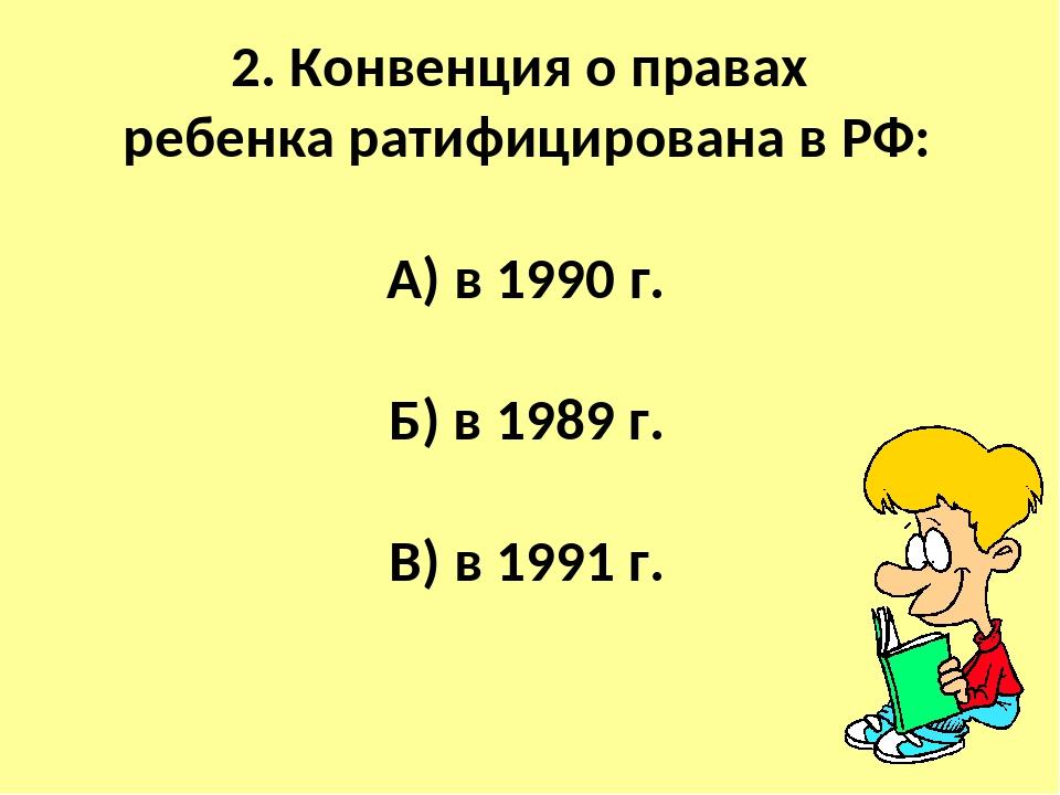 2. Конвенция о правах ребенка ратифицирована в РФ: А) в 1990 г. Б) в 1989 г....