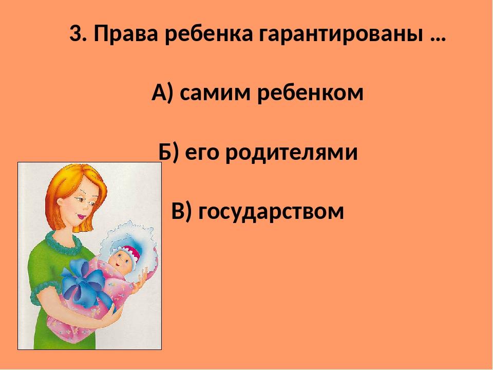 3. Права ребенка гарантированы … А) самим ребенком Б) его родителями В) госуд...