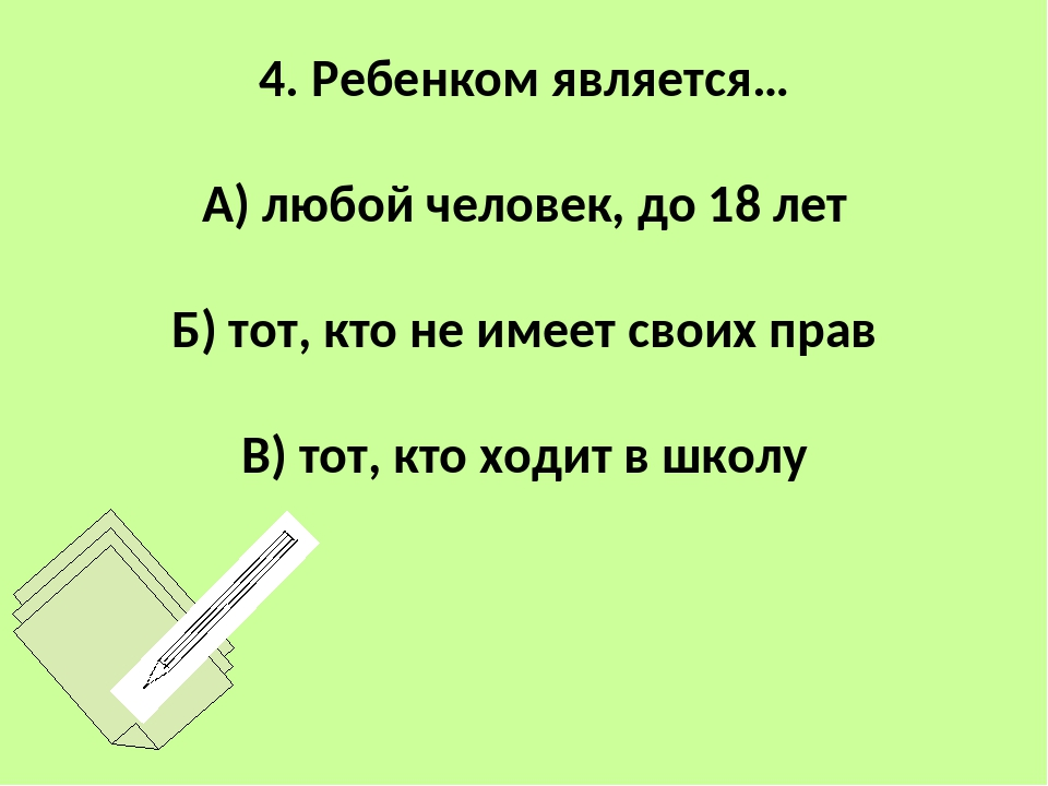 4. Ребенком является… А) любой человек, до 18 лет Б) тот, кто не имеет своих...