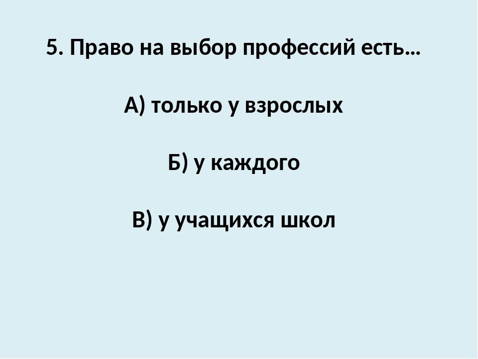 5. Право на выбор профессий есть… А) только у взрослых Б) у каждого В) у учащ...