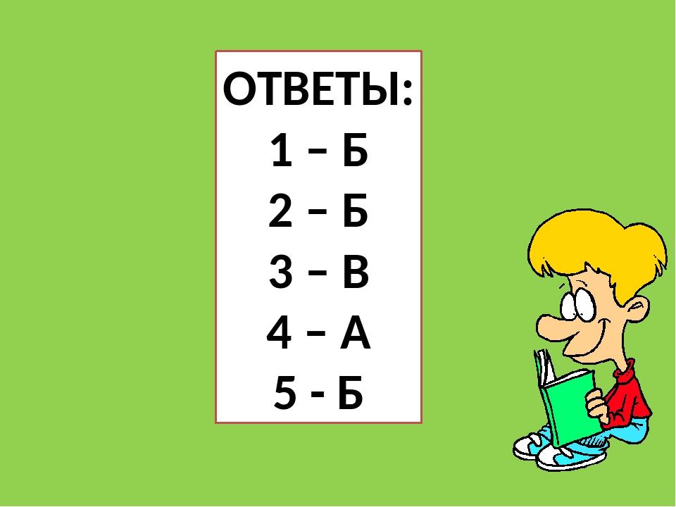 ОТВЕТЫ: 1 – Б 2 – Б 3 – В 4 – А 5 - Б