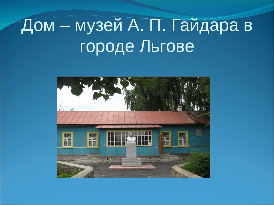 Дом – музей А. П. Гайдара в городе Льгове