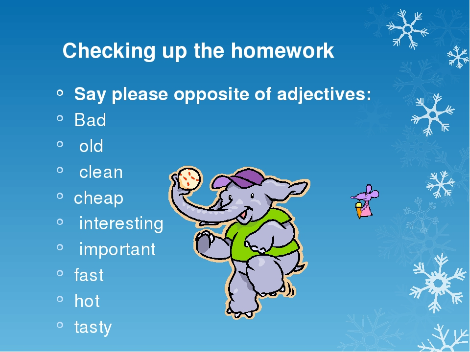 Checking up the homework Say please opposite of adjectives: Bad old clean ch...