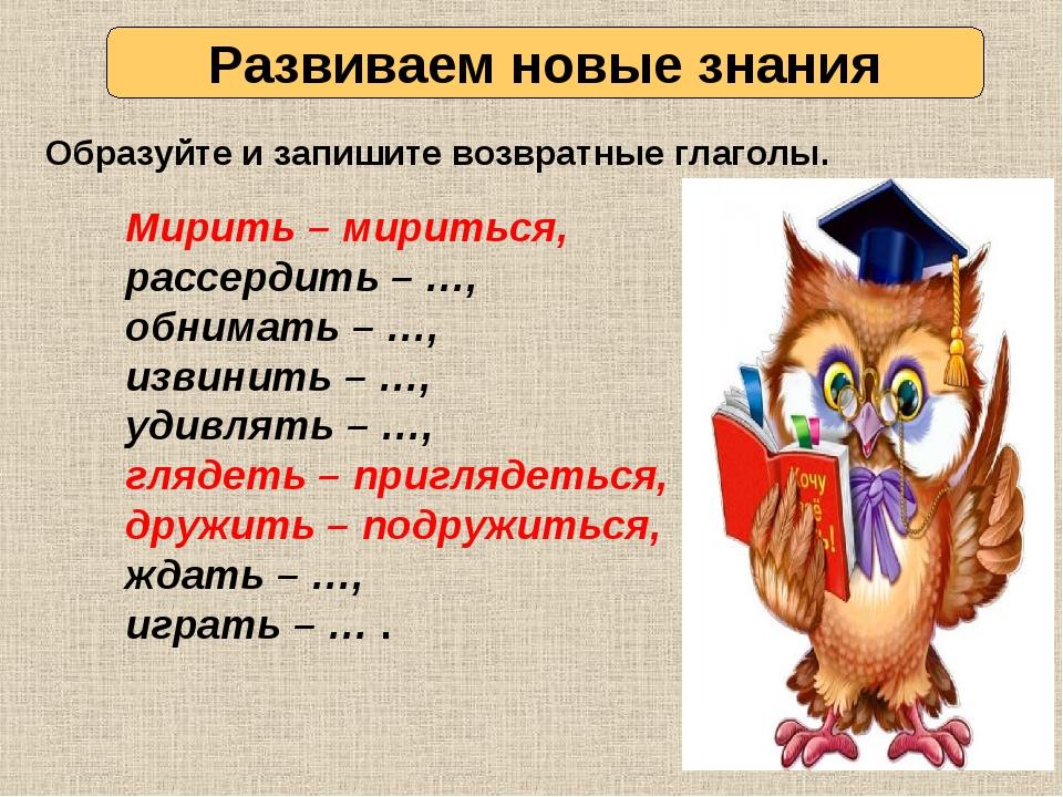 Развиваем новые знания Образуйте и запишите возвратные глаголы. Мирить – мири...
