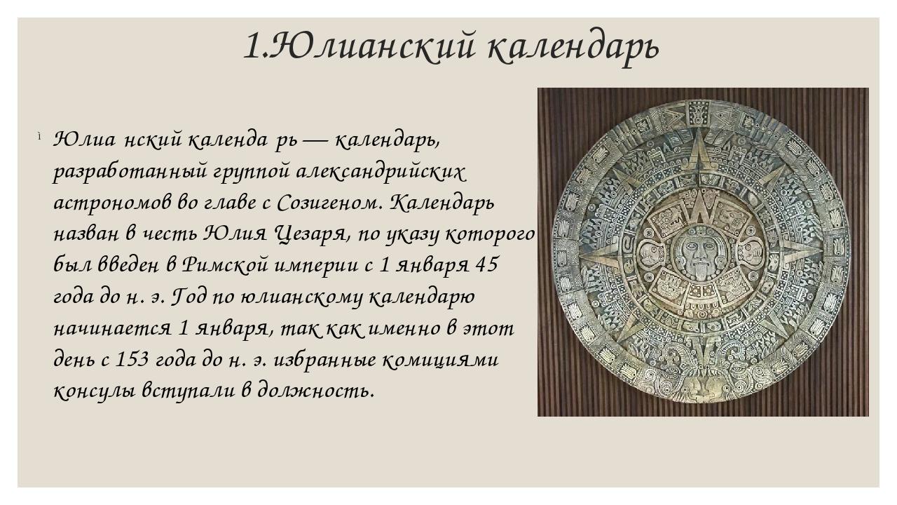 1.Юлианский календарь Юлиа́нский календа́рь — календарь, разработанный группо...