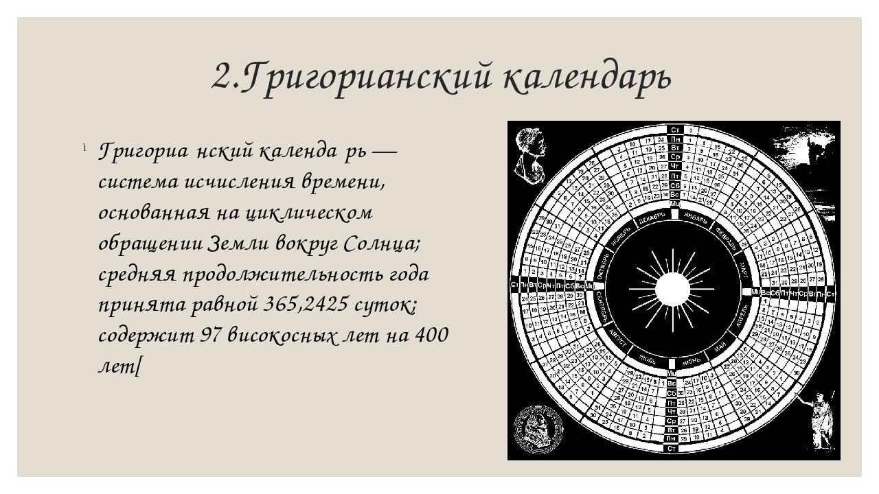 2.Григорианский календарь Григориа́нский календа́рь — система исчисления врем...