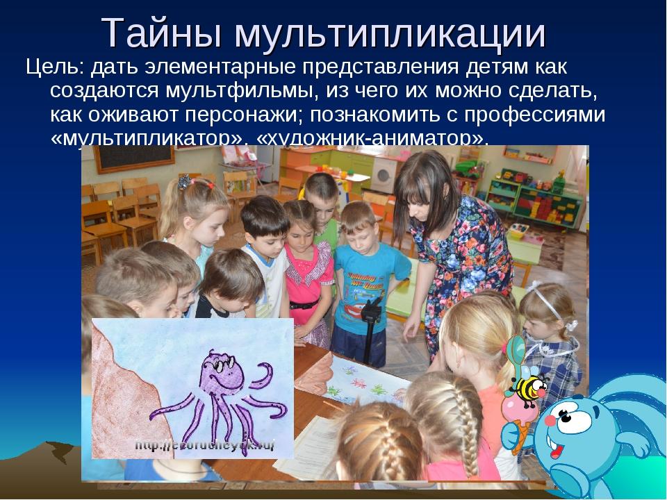 Тайны мультипликации Цель: дать элементарные представления детям как создаютс...
