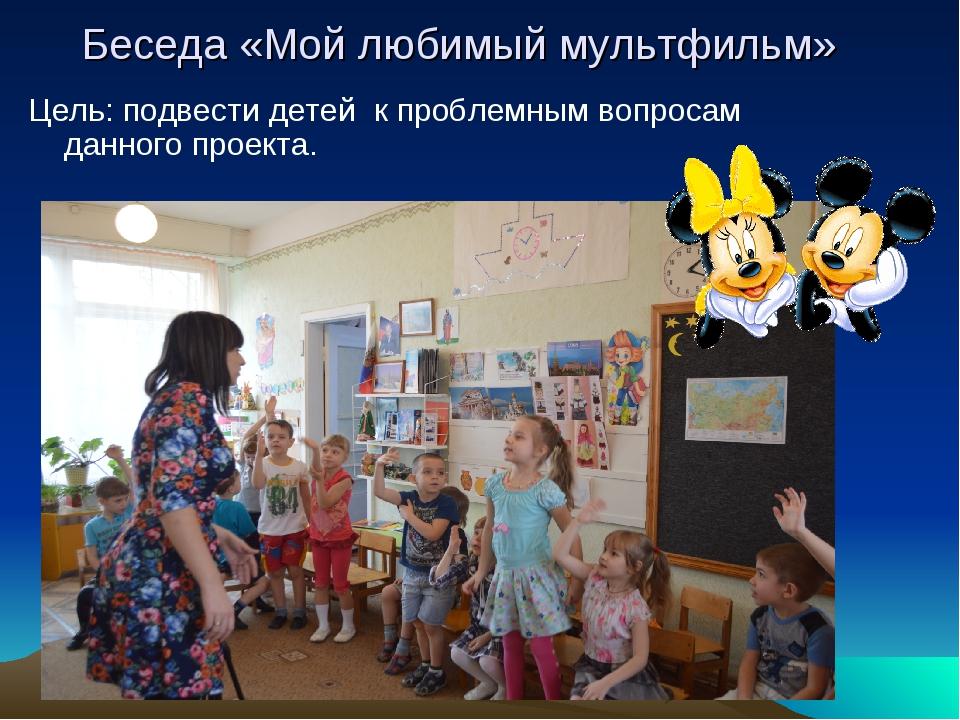 Беседа «Мой любимый мультфильм» Цель: подвести детей к проблемным вопросам да...