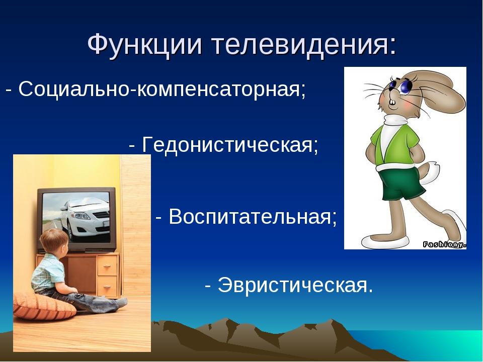 Функции телевидения: - Социально-компенсаторная; - Гедонистическая; - Воспита...