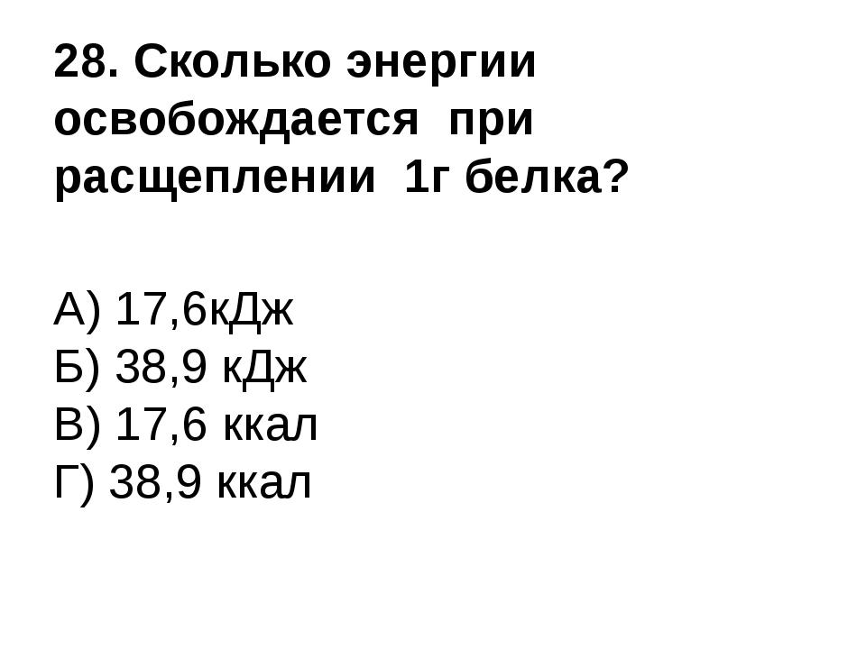 28. Сколько энергии освобождается при расщеплении 1г белка? А) 17,6кДж Б) 38,...