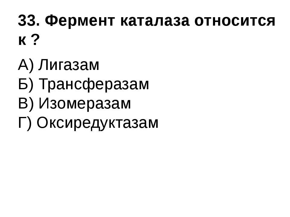 33. Фермент каталаза относится к ? А) Лигазам Б) Трансферазам В) Изомеразам Г...