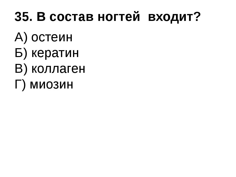 35. В состав ногтей входит? А) остеин Б) кератин В) коллаген Г) миозин