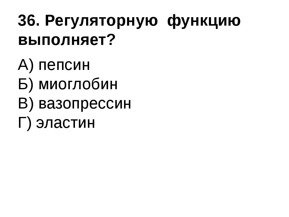 36. Регуляторную функцию выполняет? А) пепсин Б) миоглобин В) вазопрессин Г)...
