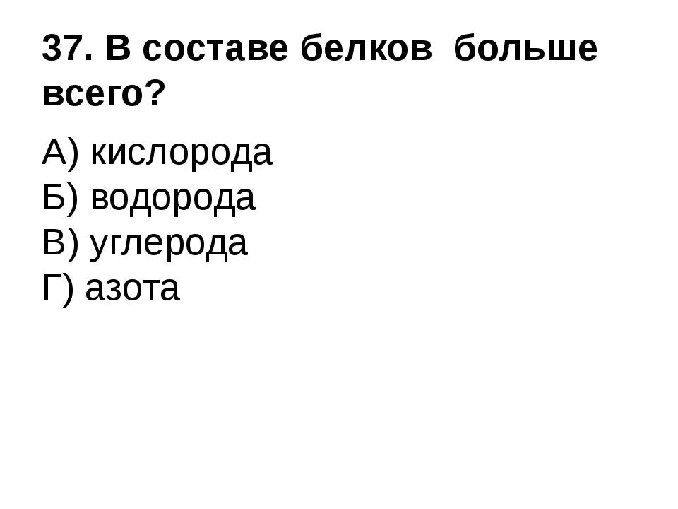 37. В составе белков больше всего? А) кислорода Б) водорода В) углерода Г) аз...