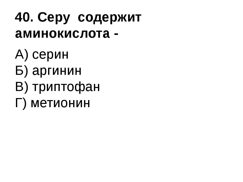 40. Серу содержит аминокислота - А) серин Б) аргинин В) триптофан Г) метионин
