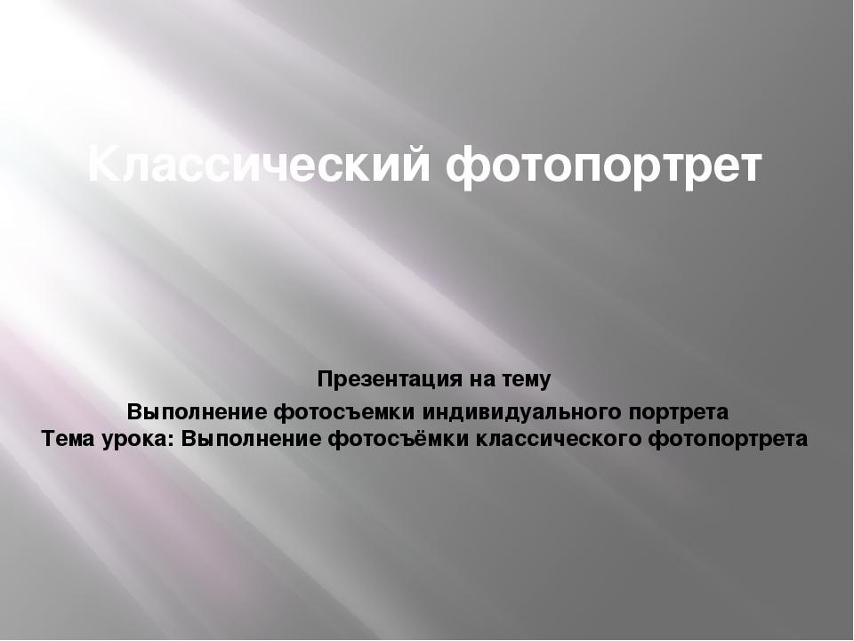 Классический фотопортрет Презентация на тему Выполнение фотосъемки индивидуал...