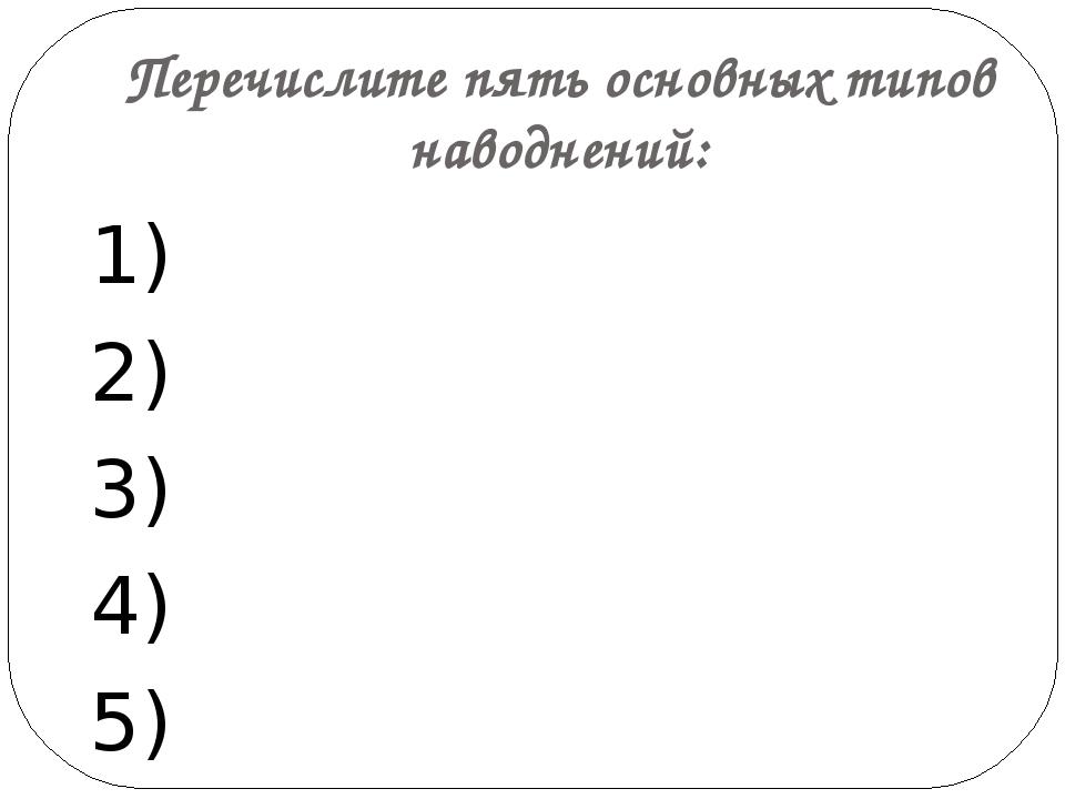 Перечислите пять основных типов наводнений: 1) 2) 3) 4) 5)