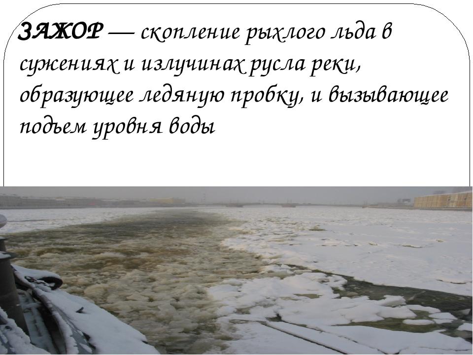 ЗАЖОР — скопление рыхлого льда в сужениях и излучинах русла реки, образующее...