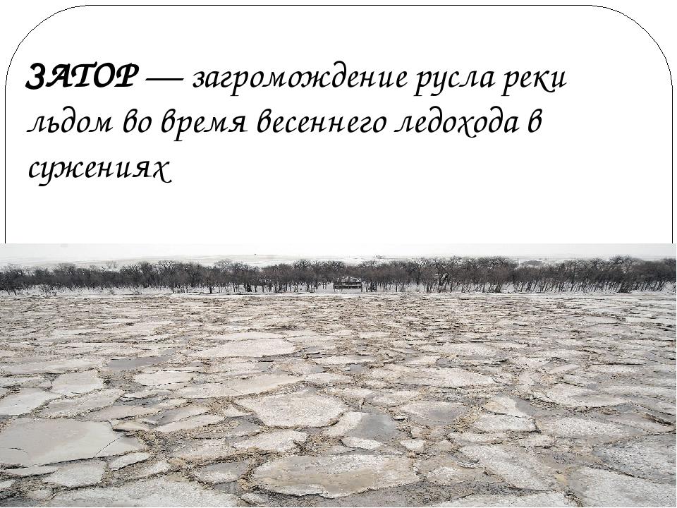 ЗАТОР — загромождение русла реки льдом во время весеннего ледохода в сужениях
