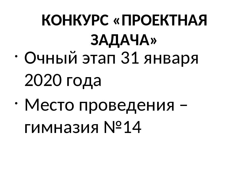 КОНКУРС «ПРОЕКТНАЯ ЗАДАЧА» Очный этап 31 января 2020 года Место проведения –...