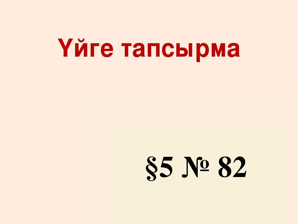 Үйге тапсырма §5 № 82
