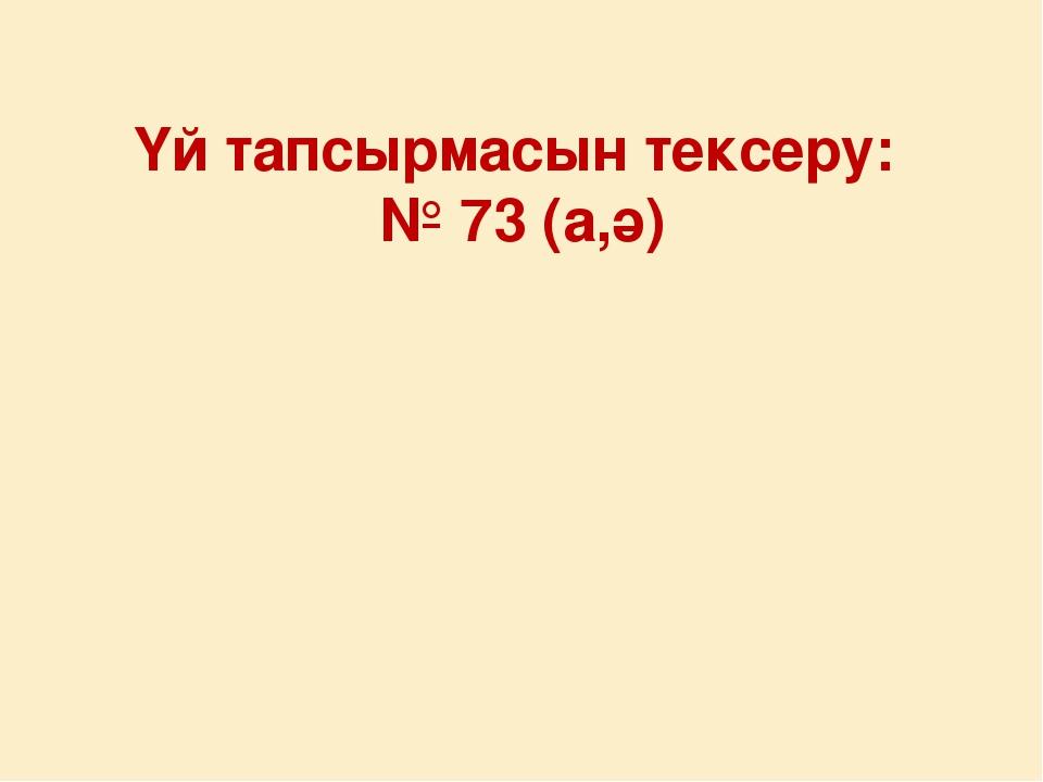 Үй тапсырмасын тексеру: № 73 (а,ә)