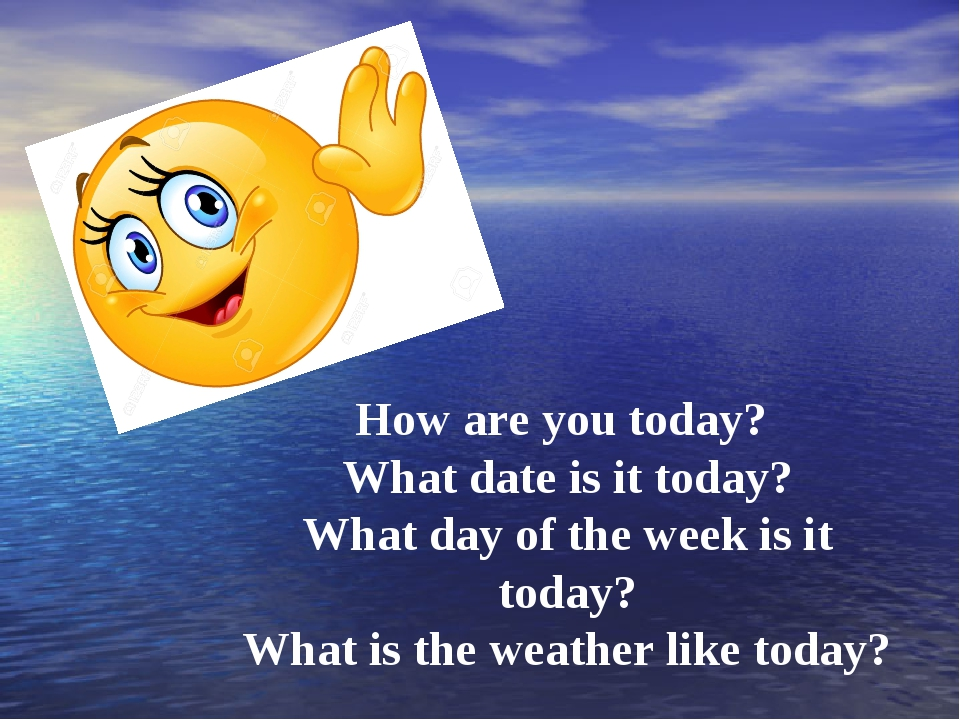 How are you today? What date is it today? What day of the week is it today?...