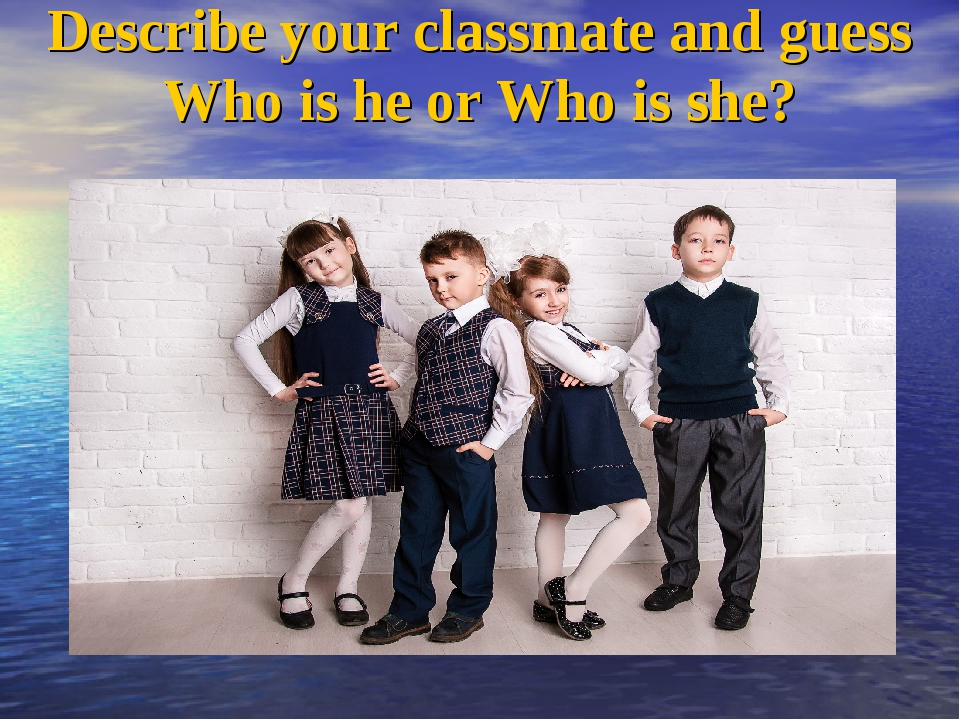 Describe your classmate and guess Who is he or Who is she?