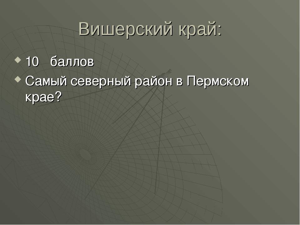 Вишерский край: 10 баллов Самый северный район в Пермском крае?