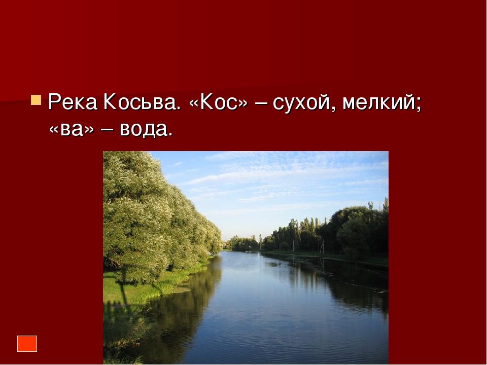Река Косьва. «Кос» – сухой, мелкий; «ва» – вода.