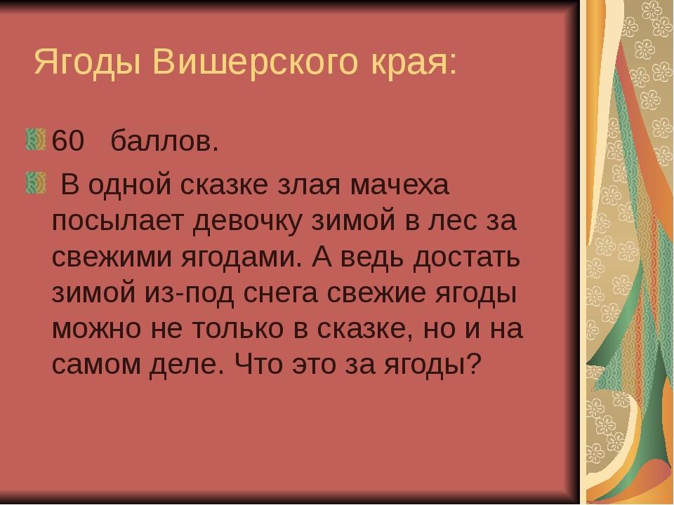 Ягоды Вишерского края: 60 баллов. В одной сказке злая мачеха посылает девочк...